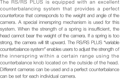 "The RS/RSPLUS is equipped with an excellent counterbalancing system that provides a perfect counterforce that corresponds to the weight and angle of the camera. A special innerspring mechanism is used for this system. When the strength of a spring is insufficient, the head cannot bear the weight of the camera. If a spring is too strong, the camera will tilt upward. The RS/RSPLUS ""variable counterbalance system"" enables users to adjust the strength of the innerspring within a cer tain range using the counterbalance knob located on the outside of the head. Different cameras can be used and a perfect counterbalance can be set for each individual camera."